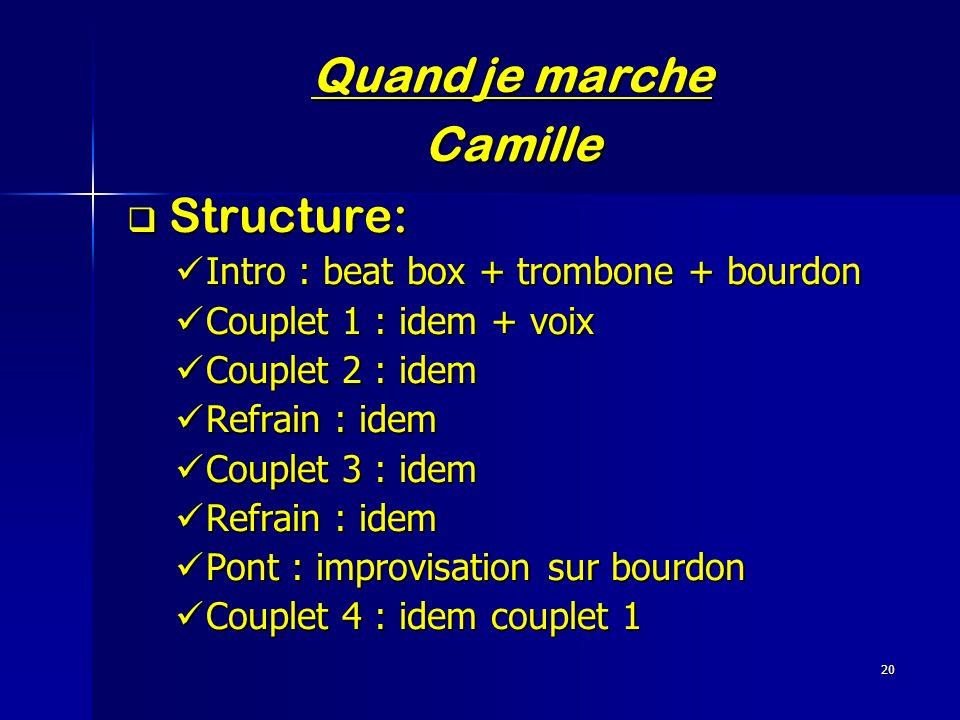 20 Quand je marche Camille Structure: Structure: Intro : beat box + trombone + bourdon Intro : beat box + trombone + bourdon Couplet 1 : idem + voix C