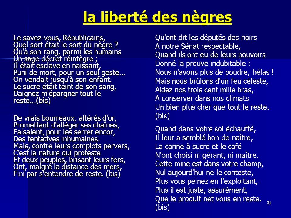 31 la liberté des nègres Le savez-vous, Républicains, Quel sort était le sort du nègre ? Qu'à son rang, parmi les humains Un sage décret réintègre ; I