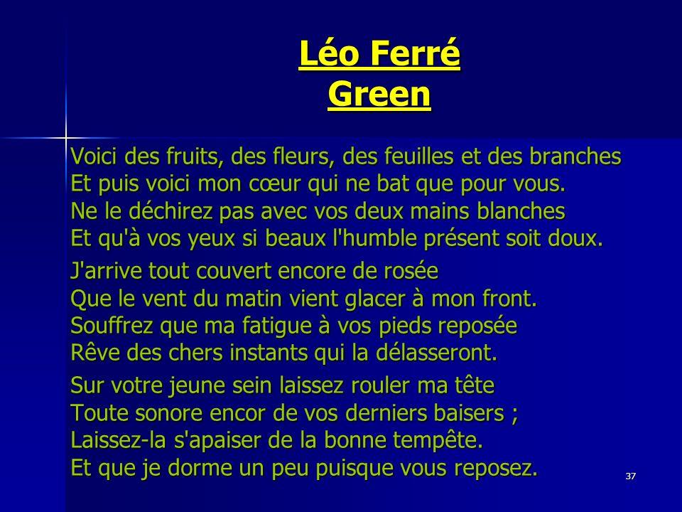 37 Léo Ferré Green Voici des fruits, des fleurs, des feuilles et des branches Et puis voici mon cœur qui ne bat que pour vous. Ne le déchirez pas avec