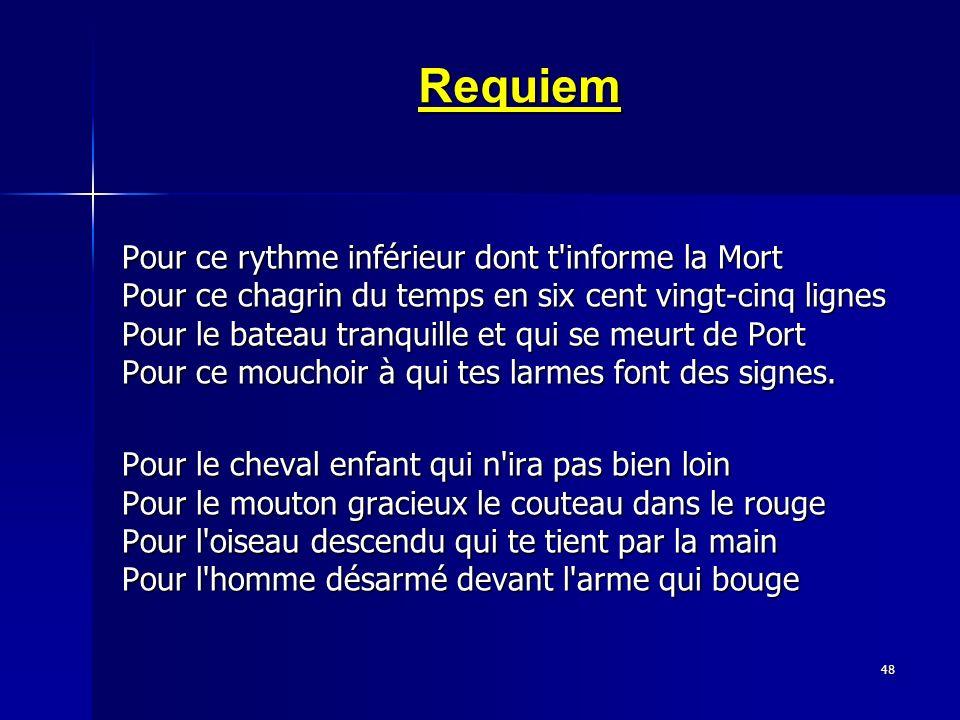 48 Requiem Pour ce rythme inférieur dont t'informe la Mort Pour ce chagrin du temps en six cent vingt-cinq lignes Pour le bateau tranquille et qui se