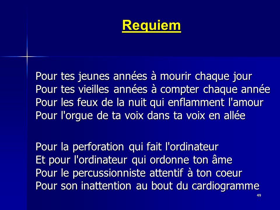 49 Requiem Pour tes jeunes années à mourir chaque jour Pour tes vieilles années à compter chaque année Pour les feux de la nuit qui enflamment l'amour