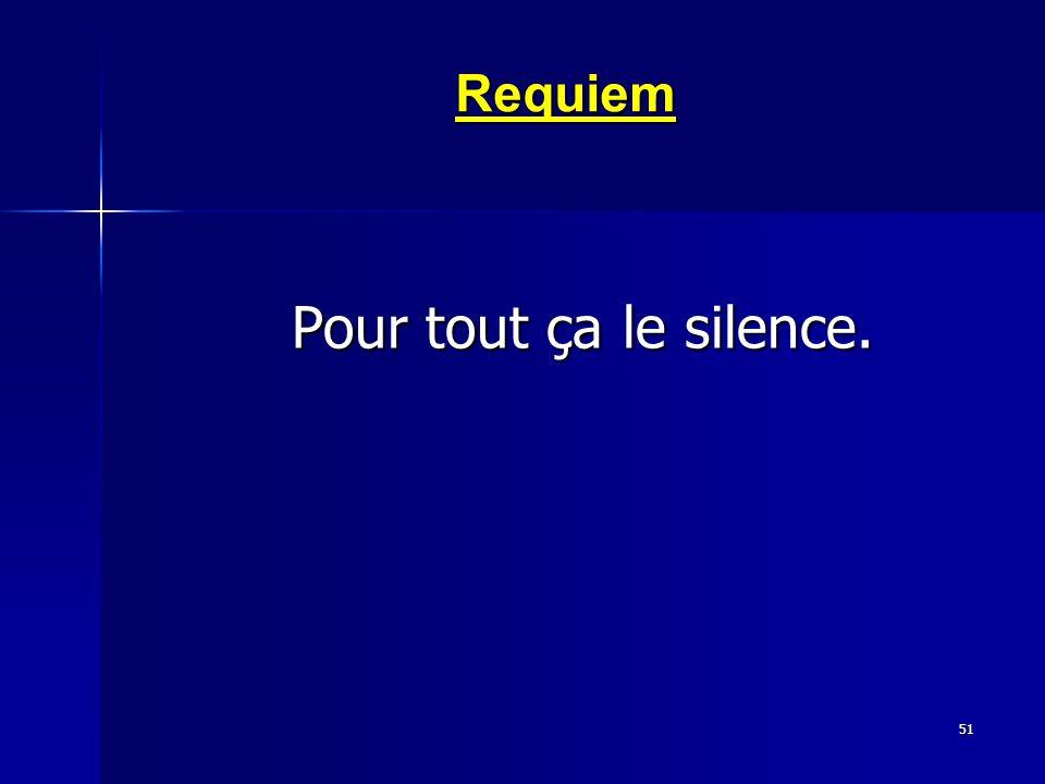 51 Requiem Pour tout ça le silence. Pour tout ça le silence.
