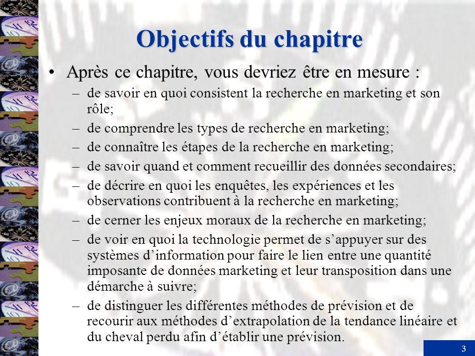 3 Objectifs du chapitre Après ce chapitre, vous devriez être en mesure : –de savoir en quoi consistent la recherche en marketing et son rôle; –de comprendre les types de recherche en marketing; –de connaître les étapes de la recherche en marketing; –de savoir quand et comment recueillir des données secondaires; –de décrire en quoi les enquêtes, les expériences et les observations contribuent à la recherche en marketing; –de cerner les enjeux moraux de la recherche en marketing; –de voir en quoi la technologie permet de sappuyer sur des systèmes dinformation pour faire le lien entre une quantité imposante de données marketing et leur transposition dans une démarche à suivre; –de distinguer les différentes méthodes de prévision et de recourir aux méthodes dextrapolation de la tendance linéaire et du cheval perdu afin détablir une prévision.