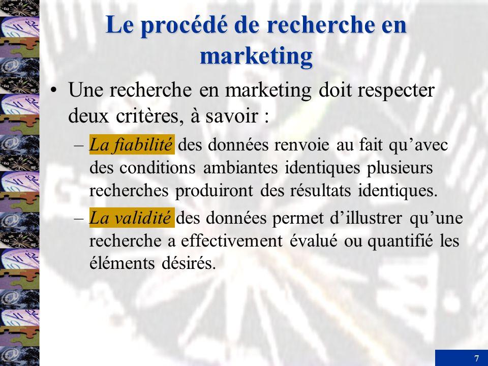 7 Le procédé de recherche en marketing Une recherche en marketing doit respecter deux critères, à savoir : –La fiabilité des données renvoie au fait quavec des conditions ambiantes identiques plusieurs recherches produiront des résultats identiques.