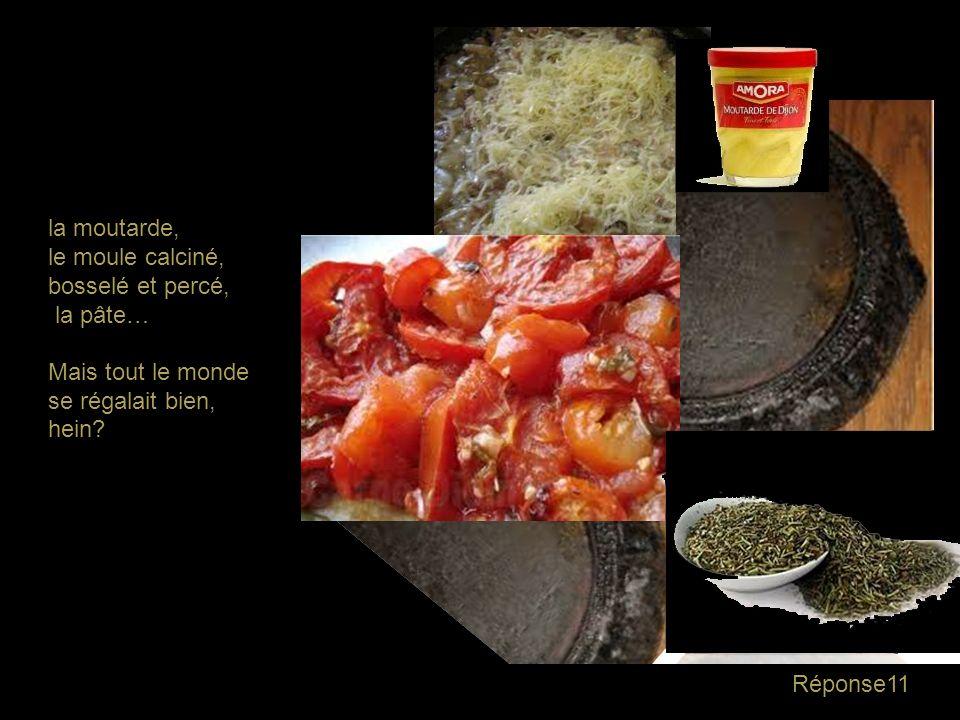 Question11 La tarte aux tomates de mamie, sa spécificité: - les tomates romaines - le gruyère râpé - la moutarde Amora - la pâte - le moule calciné, b
