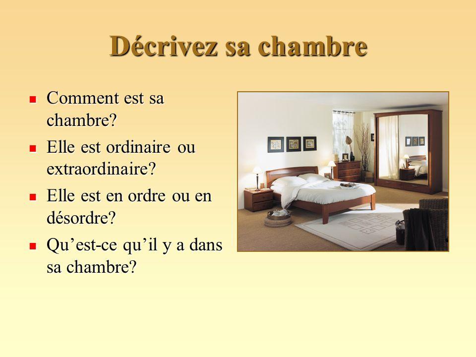 Décrivez sa chambre Comment est sa chambre? Comment est sa chambre? Elle est ordinaire ou extraordinaire? Elle est ordinaire ou extraordinaire? Elle e