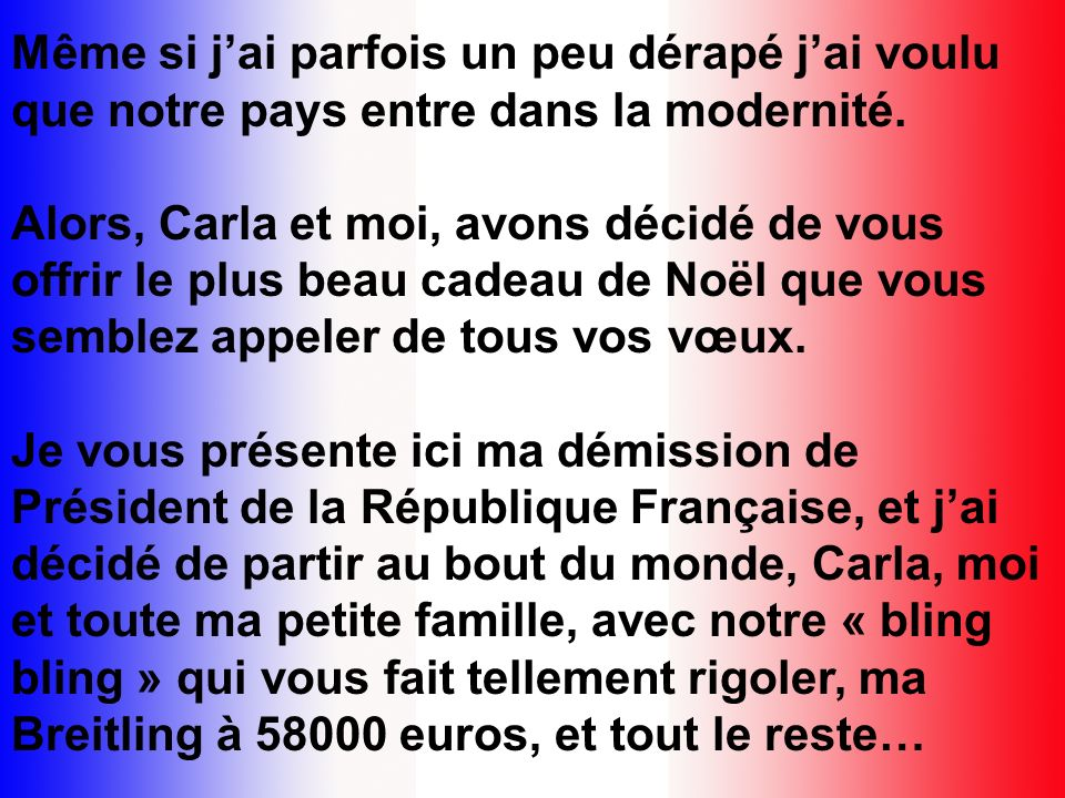 Françaises, français, mes chers compatriotes, 2008 sachève et lorsque je fais le bilan de cette année, que je considère tout les événements qui se sont produits, les transformations de notre société que jai tenté dapporter depuis mon élection (je vous rappelle que cest vous qui mavez élu en mai 2007) je me dis que les français sont déternels insatisfaits et que quoi quon fasse, il y a toujours 50 % de mécontents, le reste nétant pas heureux non plus.