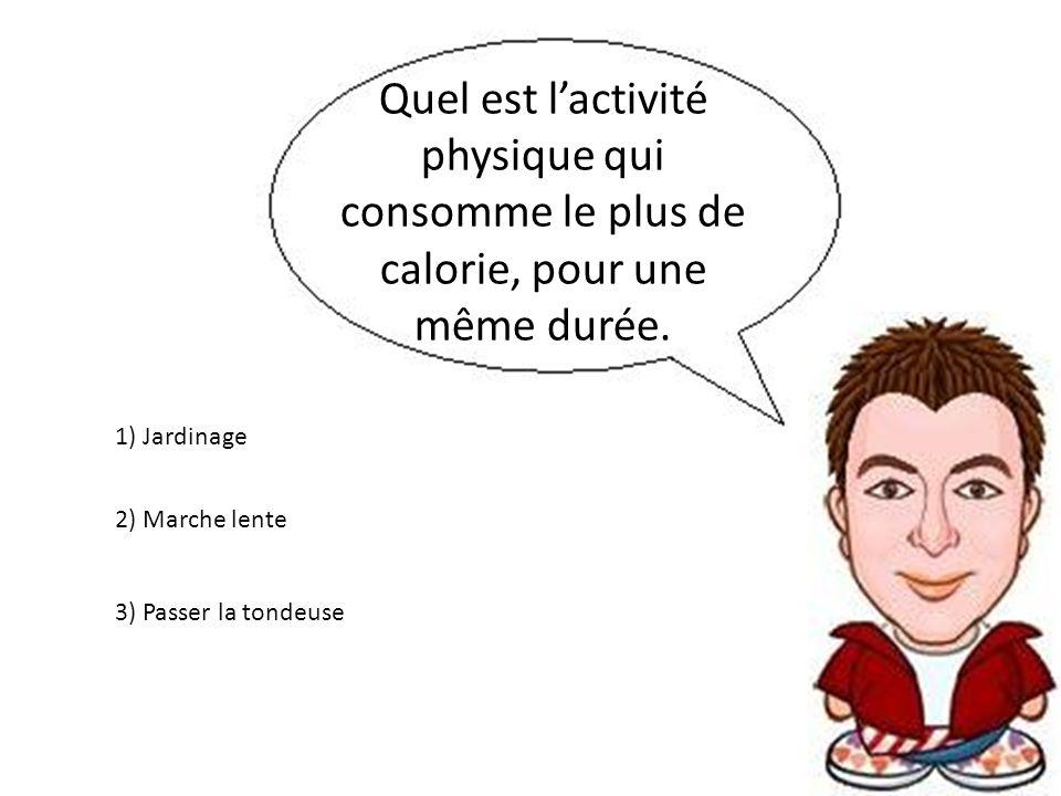 Quel est lactivité physique qui consomme le plus de calorie, pour une même durée. 3) Passer la tondeuse 2) Marche lente 1) Jardinage