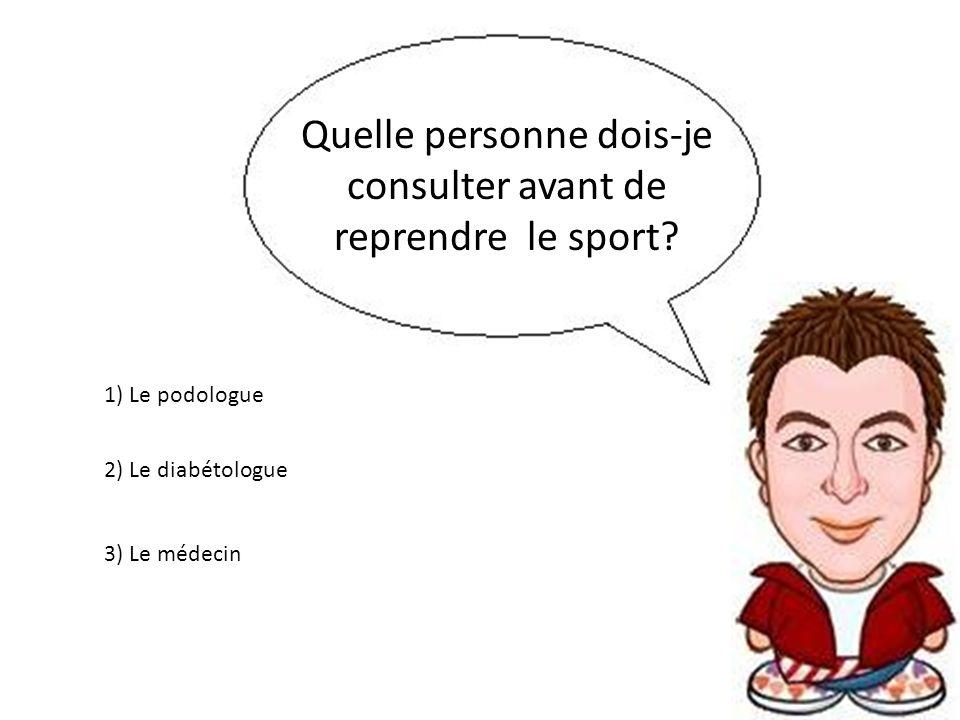 Quelle personne dois-je consulter avant de reprendre le sport? 3) Le médecin 2) Le diabétologue 1) Le podologue