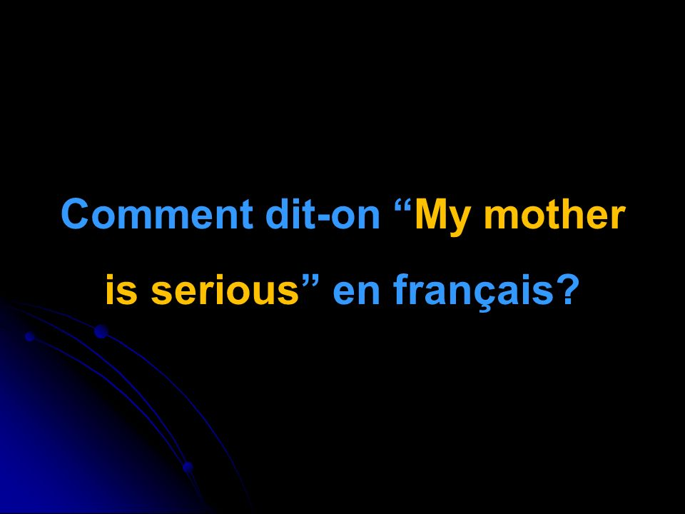 Comment dit-on My mother is serious en français
