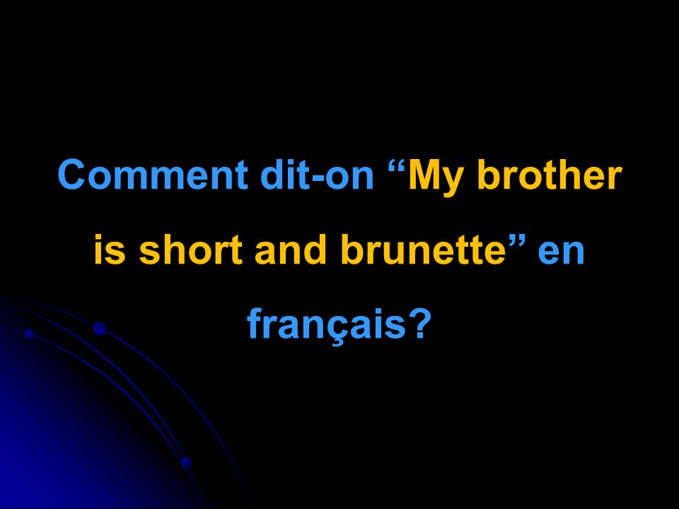 Comment dit-on My brother is short and brunette en français