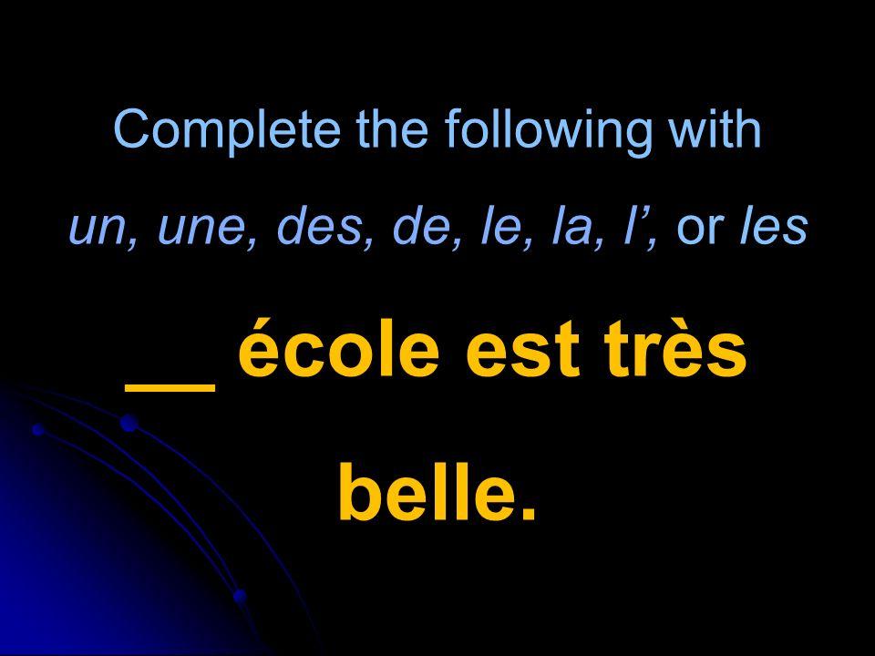 Complete the following with un, une, des, de, le, la, l, or les __ école est très belle.