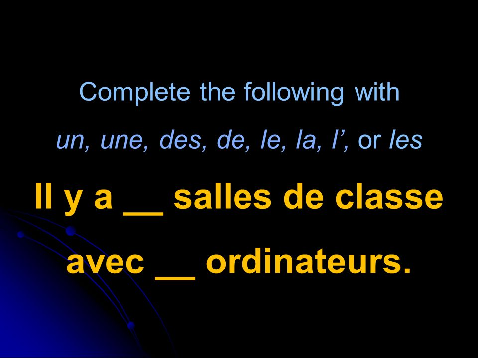 Complete the following with un, une, des, de, le, la, l, or les Il y a __ salles de classe avec __ ordinateurs.