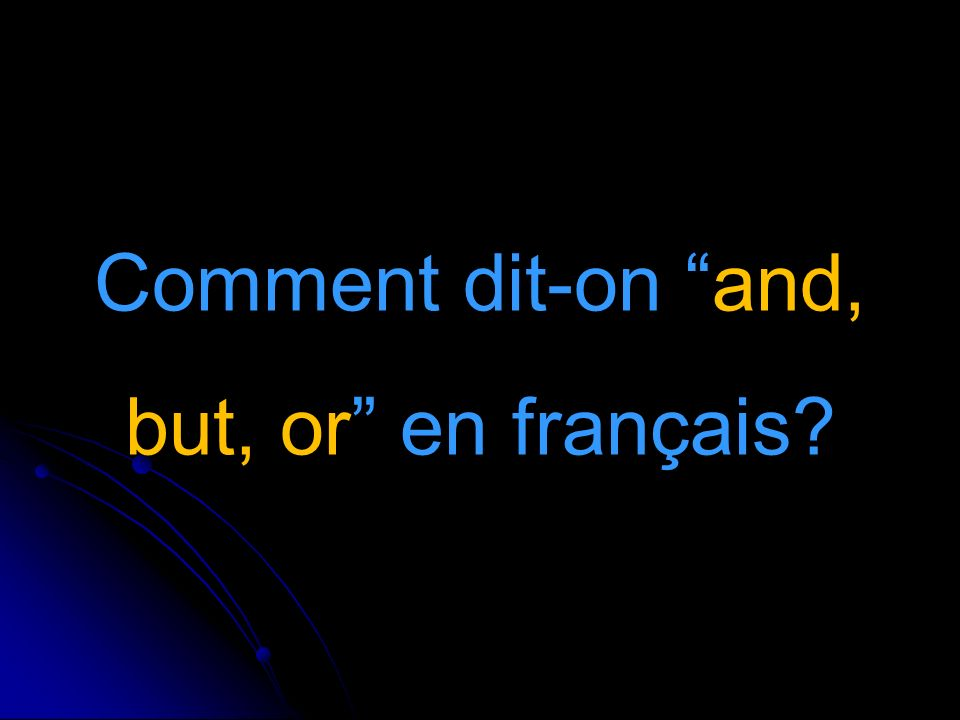 Comment dit-on and, but, or en français