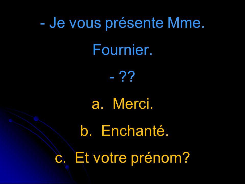 - Je vous présente Mme. Fournier. - a. Merci. b. Enchanté. c. Et votre prénom