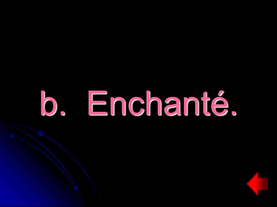 b. Enchanté.