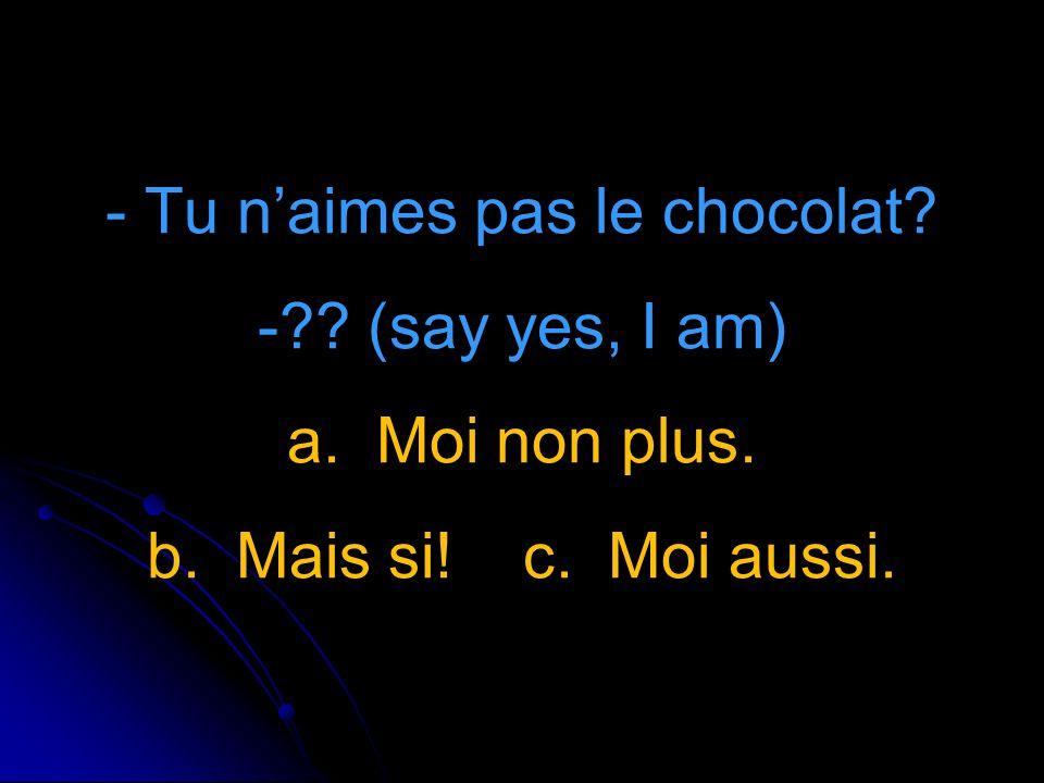 - Tu naimes pas le chocolat - (say yes, I am) a. Moi non plus. b. Mais si! c. Moi aussi.