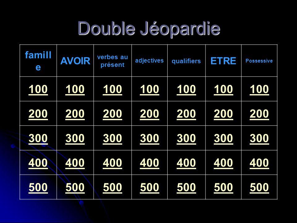 Double Jéopardie famill e AVOIR verbes au présent adjectives qualifiers ETRE Possessive 100 200 300 400 500