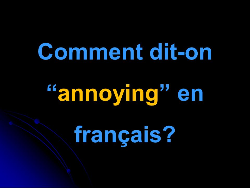 Comment dit-onannoying en français