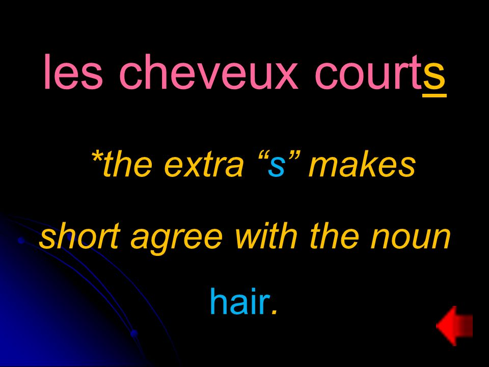 les cheveux courts *the extra s makes short agree with the noun hair.