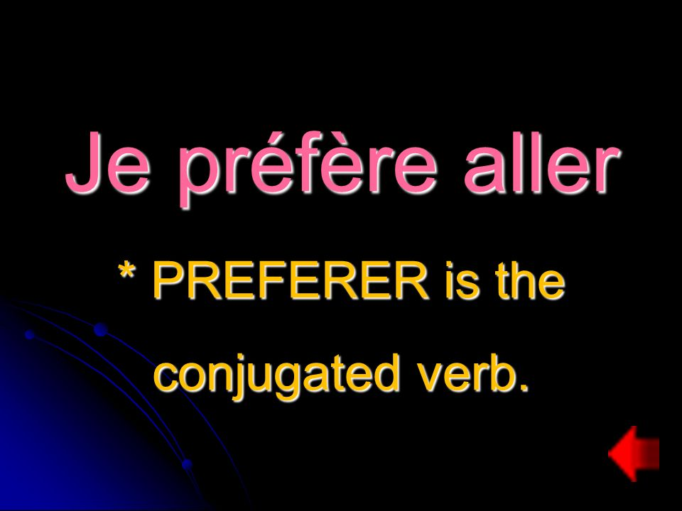 Je préfère aller * PREFERER is the conjugated verb.