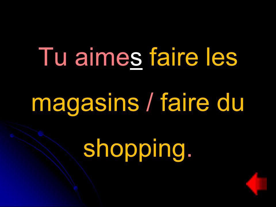 Tu aimes faire les magasins / faire du shopping.