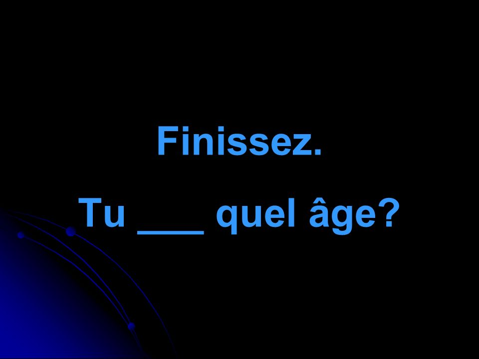 Finissez. Tu ___ quel âge