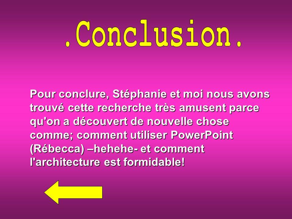 Pour conclure, Stéphanie et moi nous avons trouvé cette recherche très amusent parce qu on a découvert de nouvelle chose comme; comment utiliser PowerPoint (Rébecca) –hehehe- et comment l architecture est formidable!