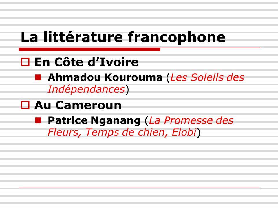 La littérature francophone En Côte dIvoire Ahmadou Kourouma (Les Soleils des Indépendances) Au Cameroun Patrice Nganang (La Promesse des Fleurs, Temps
