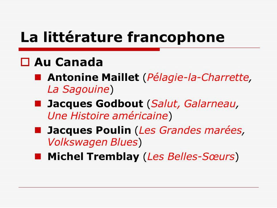 La littérature francophone Au Canada Antonine Maillet (Pélagie-la-Charrette, La Sagouine) Jacques Godbout (Salut, Galarneau, Une Histoire américaine)