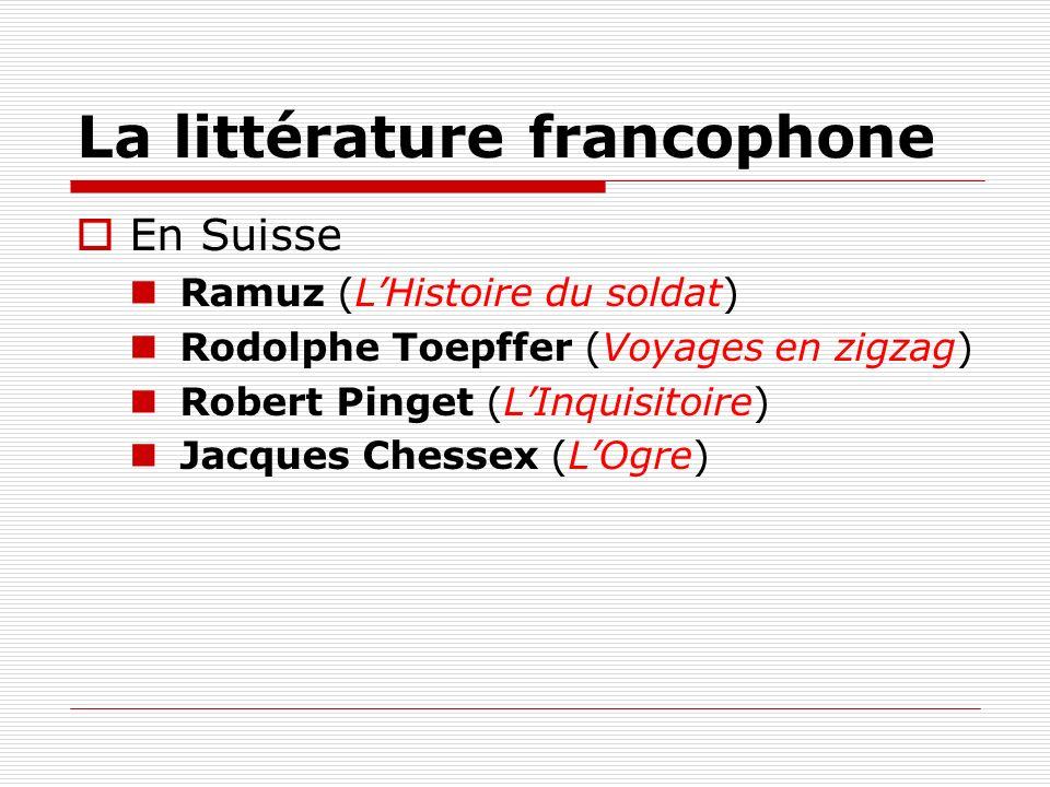La littérature francophone En Suisse Ramuz (LHistoire du soldat) Rodolphe Toepffer (Voyages en zigzag) Robert Pinget (LInquisitoire) Jacques Chessex (
