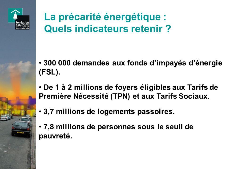 La précarité énergétique : Quels indicateurs retenir ? 300 000 demandes aux fonds dimpayés dénergie (FSL). De 1 à 2 millions de foyers éligibles aux T