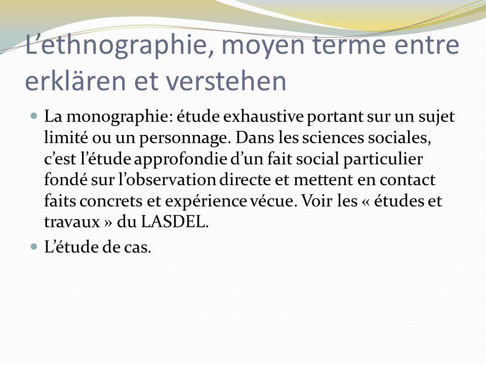 Lethnographie, moyen terme entre erklären et verstehen La monographie: étude exhaustive portant sur un sujet limité ou un personnage.