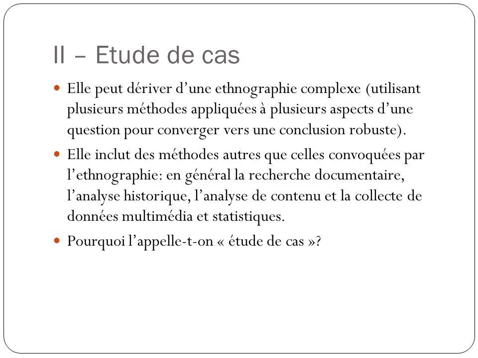 II – Etude de cas Elle peut dériver dune ethnographie complexe (utilisant plusieurs méthodes appliquées à plusieurs aspects dune question pour converger vers une conclusion robuste).