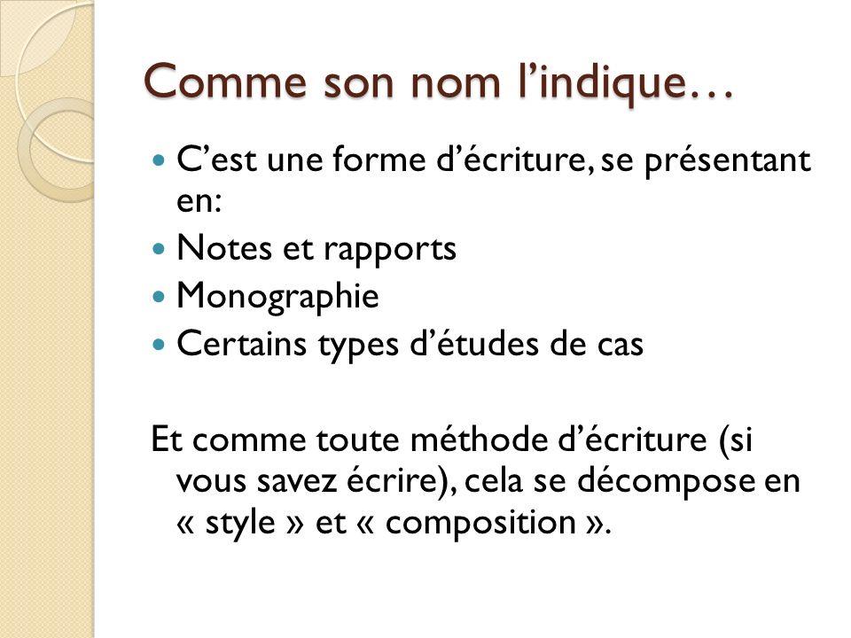Comme son nom lindique… Cest une forme décriture, se présentant en: Notes et rapports Monographie Certains types détudes de cas Et comme toute méthode décriture (si vous savez écrire), cela se décompose en « style » et « composition ».