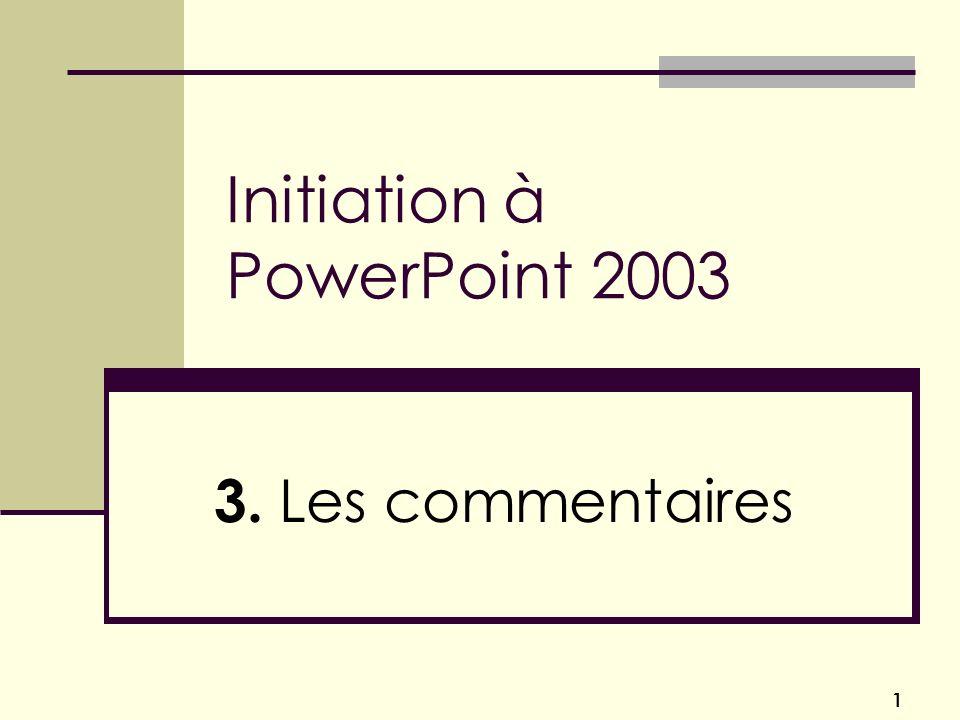 1 Initiation à PowerPoint 2003 3. Les commentaires