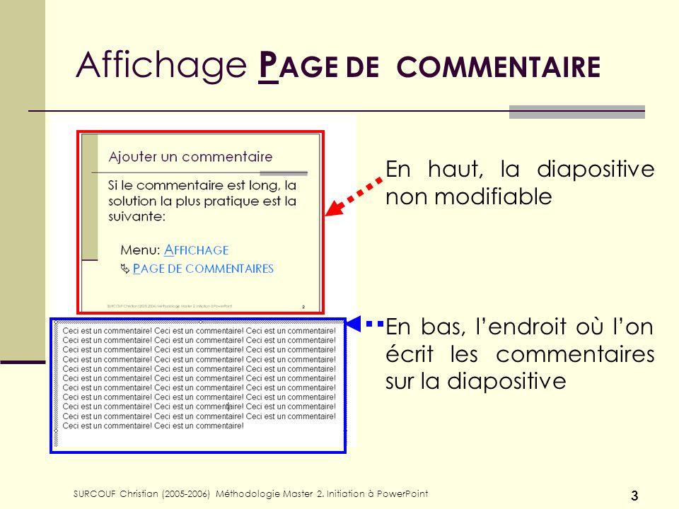 SURCOUF Christian (2005-2006) Méthodologie Master 2. Initiation à PowerPoint 3 Affichage P AGE DE COMMENTAIRE En haut, la diapositive non modifiable E