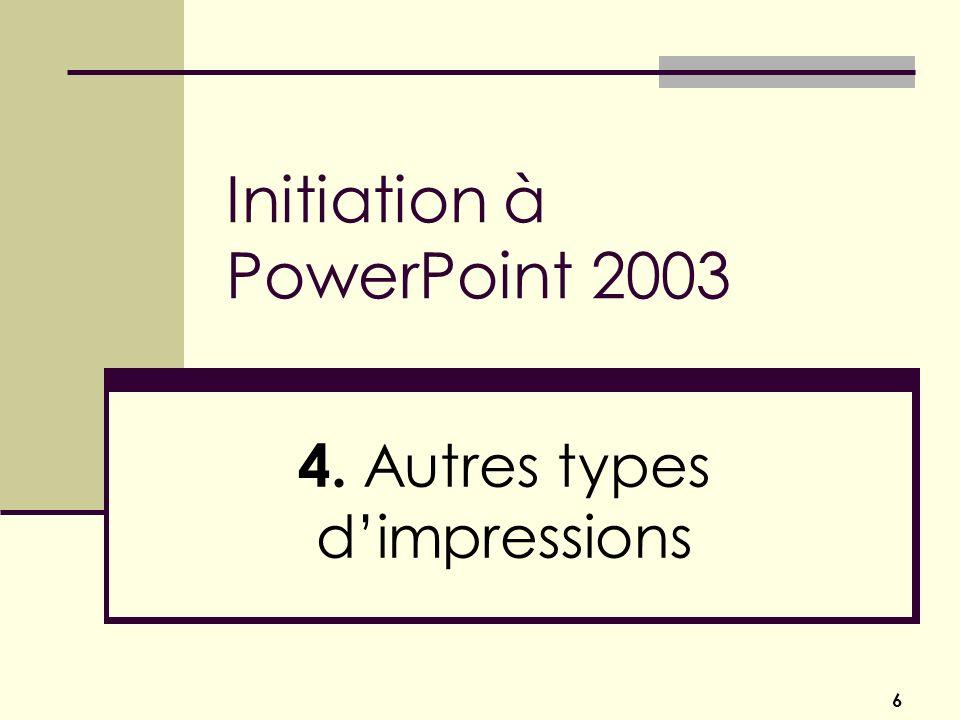 6 Initiation à PowerPoint 2003 4. Autres types dimpressions