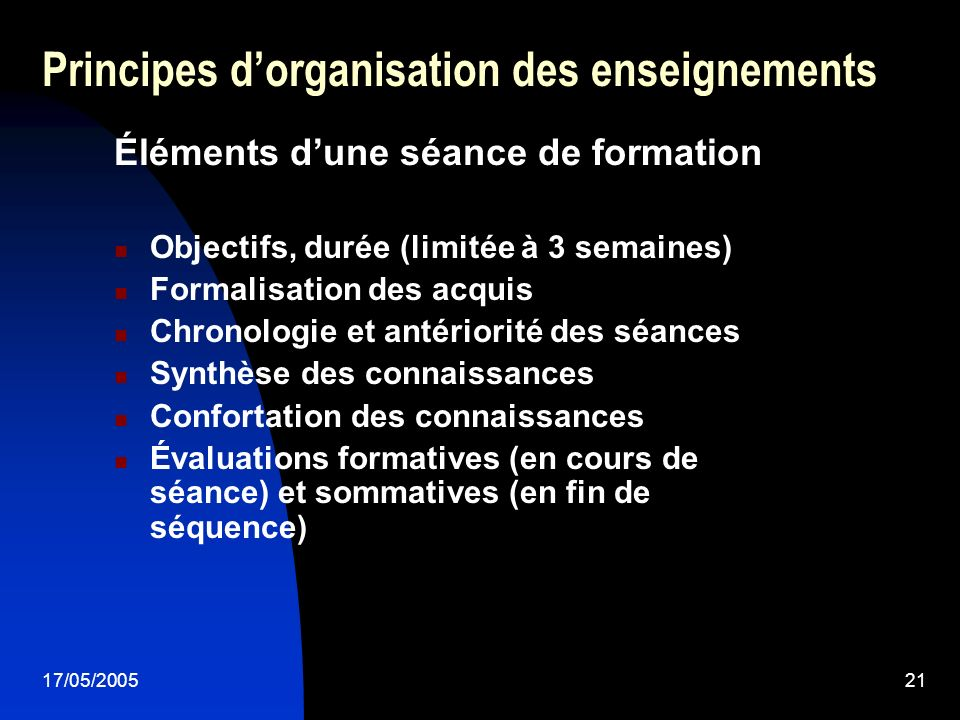 17/05/200521 Principes dorganisation des enseignements Éléments dune séance de formation Objectifs, durée (limitée à 3 semaines) Formalisation des acq