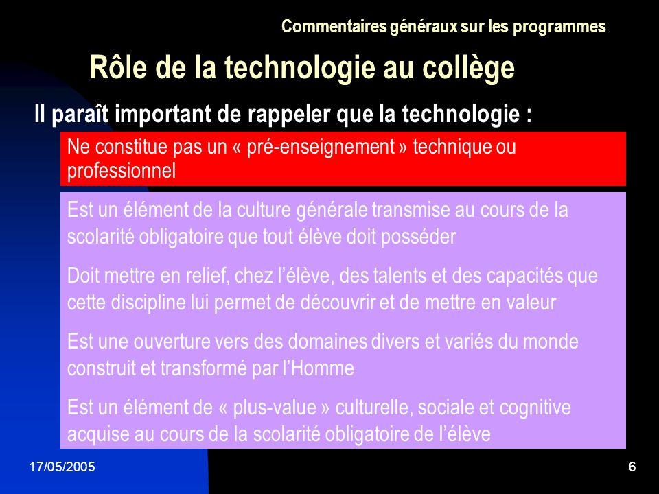 17/05/20056 Il paraît important de rappeler que la technologie : Rôle de la technologie au collège Ne constitue pas un « pré-enseignement » technique