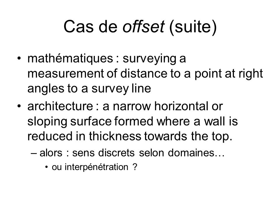 Cas de offset (suite) mathématiques : surveying a measurement of distance to a point at right angles to a survey line architecture : a narrow horizontal or sloping surface formed where a wall is reduced in thickness towards the top.