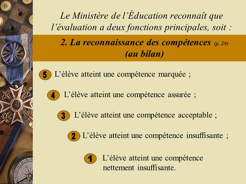Lélève atteint une compétence insuffisante ; Lélève atteint une compétence assurée ; Le Ministère de lÉducation reconnaît que lévaluation a deux fonctions principales, soit : 2.