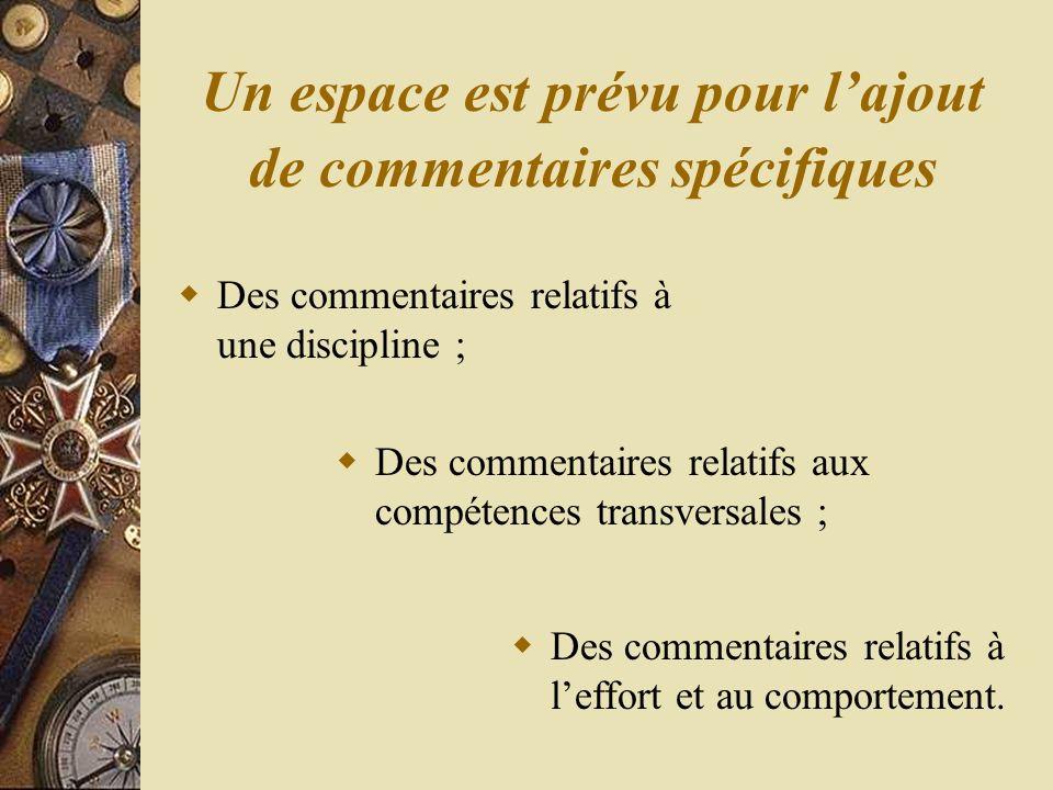 Un espace est prévu pour lajout de commentaires spécifiques Des commentaires relatifs à une discipline ; Des commentaires relatifs aux compétences transversales ; Des commentaires relatifs à leffort et au comportement.