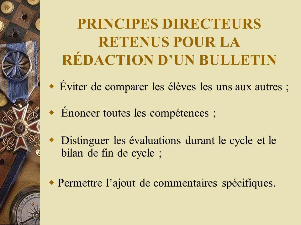 PRINCIPES DIRECTEURS RETENUS POUR LA RÉDACTION DUN BULLETIN Éviter de comparer les élèves les uns aux autres ; Distinguer les évaluations durant le cycle et le bilan de fin de cycle ; Énoncer toutes les compétences ; Permettre lajout de commentaires spécifiques.
