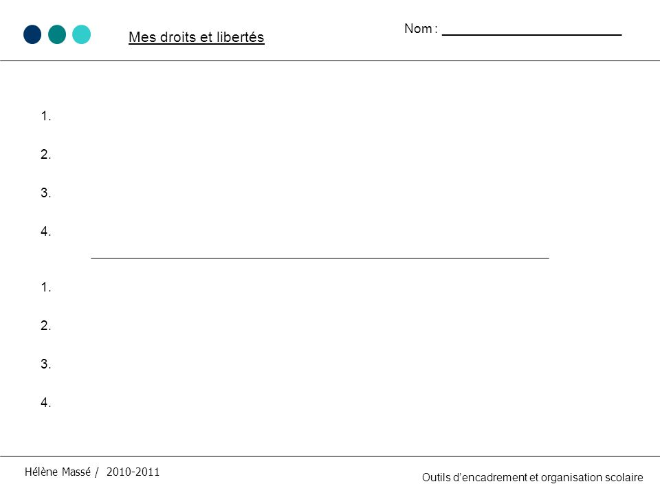1. 2. 3. 4. Hélène Massé / 2010-2011 Mes droits et libertés Outils dencadrement et organisation scolaire Nom : _________________________ 1. 2. 3. 4.
