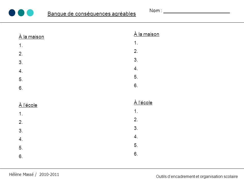 À la maison 1. 2. 3. 4. 5. 6. À lécole 1. 2. 3. 4. 5. 6. Hélène Massé / 2010-2011 Banque de conséquences agréables Outils dencadrement et organisation