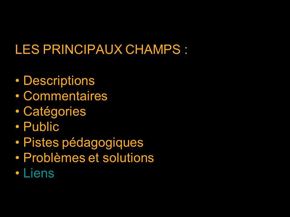 LES PRINCIPAUX CHAMPS : Descriptions Commentaires Catégories Public Pistes pédagogiques Problèmes et solutions Liens