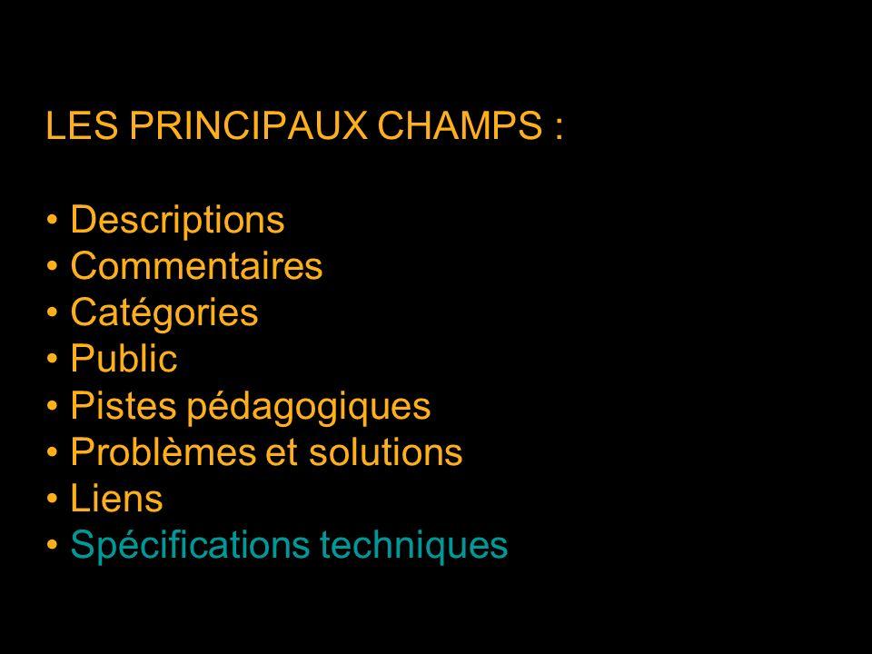 LES PRINCIPAUX CHAMPS : Descriptions Commentaires Catégories Public Pistes pédagogiques Problèmes et solutions Liens Spécifications techniques