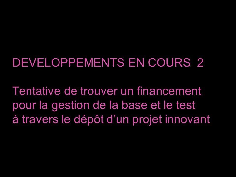 DEVELOPPEMENTS EN COURS 2 Tentative de trouver un financement pour la gestion de la base et le test à travers le dépôt dun projet innovant