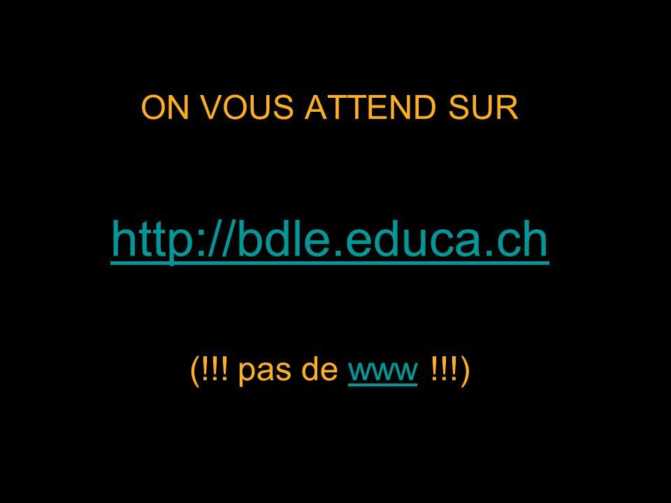 ON VOUS ATTEND SUR http://bdle.educa.ch (!!! pas de www !!!) http://bdle.educa.chwww